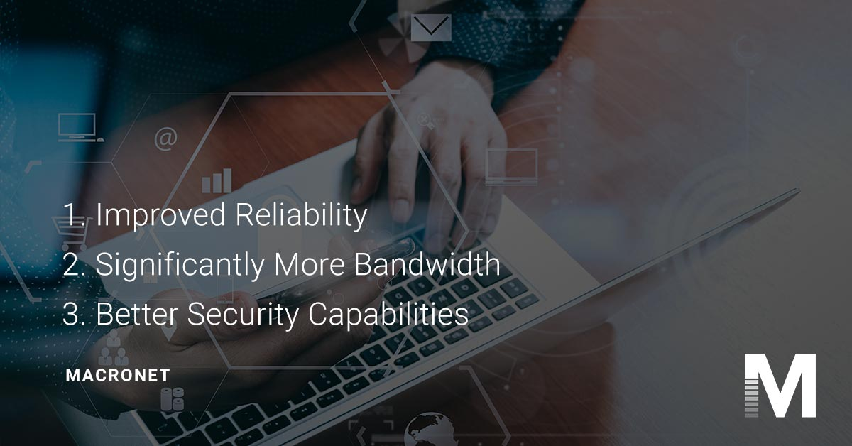 1. Improved reliability 2. significantly more bandwidth 3. better security capabilities